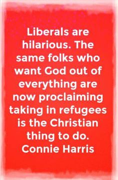 Liberals are hilarious. The same folks who want God out of everything are now proclaiming taking in refugees is the Christian thing to do.  Lol - Liberalism is a mental disease