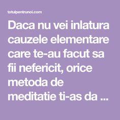 Daca nu vei inlatura cauzele elementare care te-au facut sa fii nefericit, orice metoda de meditatie ti-as da nu te va ajuta prea mult... Fii, Orice