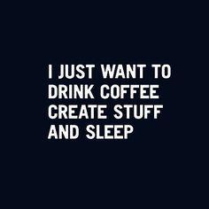 drink coffee, create, sleep