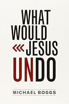 What Would Jesus Undo by Michael Boggs