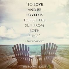 "''TO LOVE AND BE LOVED IS TO FEEL THE SUN FROM BOTH SIDES."" - DAVID VISCOTT"