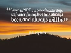 """Vision is NOT the core of leadership; self-sacrificing love has always been and always will be"" - Bill Hybels"