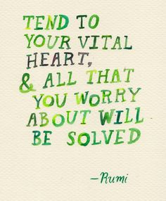 Tend to your vital heart, & All that you worry about will be solved.- -rumi quotes | Rumi Quotes (Images)