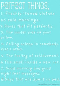 Perfect Things:  1. Freshly ironed clothes on cold mornings. 2. Shoes that fit perfectly. 3. The cooler side of your pillow. 4. Falling asleep in somebody else's arms. 5. The feeling of achievement. 6. The smell inside a new car. 7. Good morning & good night text messages. 8. Days that are spent in bed.