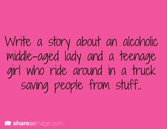 Prompt -- write a story about an alcoholic middle-aged woman and a teenage girl who ride around in a truck saving people from stuff (reminds me of  Supernatural :) )