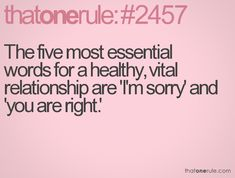 The five most essential words for a healthy, vital relationship are 'I'm sorry' and 'you are right.'