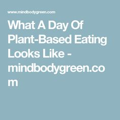 What A Day Of Plant-Based Eating Looks Like - mindbodygreen.com