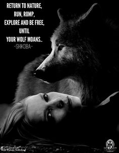 Return to Nature. Run, romp, explore and be free, until your wolf moans.. -Shikoba- WILD WOMAN