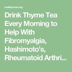 Drink Thyme Tea Every Morning to Help With Fibromyalgia, Hashimoto's, Rheumatoid Arthritis, Lupus, and Multiple Sclerosis.