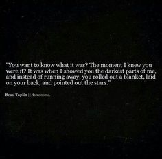 ....I showed you the darkest parts of me and instead of running away, you rolled out a blanket, laid on your back and pointed out the stars.