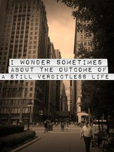 I wonder sometimes about the outcome of a still verdictless life. - john mayer, why georgia