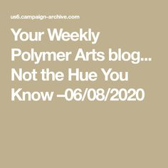 Your Weekly Polymer Arts blog... Not the Hue You Know –06/08/2020