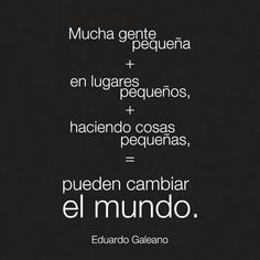 "Porque, ""Mucha gente pequeña, en lugares pequeños, haciendo cosas pequeñas, pueden cambiar el mundo"". #DFC, #DesignForChange, #DisenaElCambio Some Good Quotes, Best Quotes, Nice Quotes, Live Life Happy, Religious Pictures, Newspaper Article, Spanish Quotes, Change The World, Food For Thought"