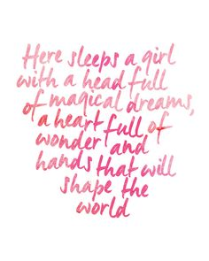 here sleeps a girl with a head full of magical dreams, a heart full of wonder and hands that will shape the world. quote.
