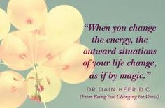 """When you change the energy, the outward situations of your life change, as if by magic."" - Dr. Dain Heer 