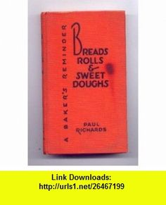 Breads, Rolls and Sweet Doughs--A Bakers Reminder (Bake Shop Library) Paul Richards ,   ,  , ASIN: B000H8DXZY , tutorials , pdf , ebook , torrent , downloads , rapidshare , filesonic , hotfile , megaupload , fileserve