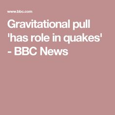 Gravitational pull 'has role in quakes' - BBC News