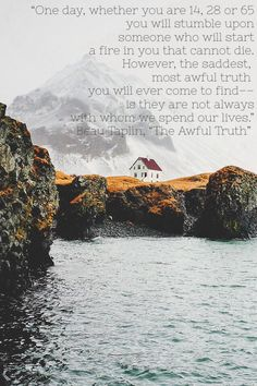 """""""One day, whether you are 14, 28 or 65you will stumble uponsomeone who will starta fire in you that cannot die.However, the saddest, most awful truth you will ever come to find––is they are not alwayswith whom we spend our lives."""" Beau Taplin, """"The Awful Truth"""""""