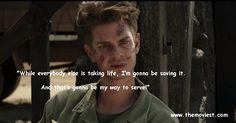 "Hacksaw Ridge - movie quote ""While everybody else is taking life, I'm gonna be  saving it. And that's gonna be my way to serve!"""