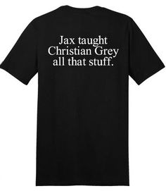Oh yeah!!   50 Shades Of Grey Tee Jax Taught Christian Grey All That Stuff Sons of Anarchy SOA Black Unisex T-shirt
