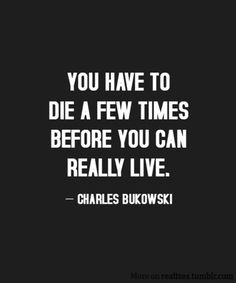 """You have to die a few times before you can really live"" Charles Bukowski. Words Quotes, Me Quotes, Motivational Quotes, Inspirational Quotes, Sayings, Dark Quotes, The Words, Great Quotes, Quotes To Live By"
