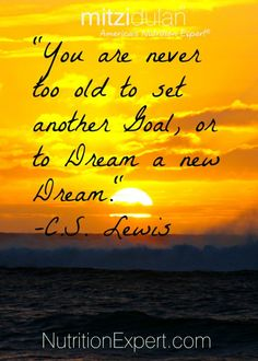 You Are Never Too Old To Set Another Goal, or To Dream a New Dream. -C.S. Lewis