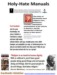 The Fruits of Idolatry https://www.pinterest.com/pin/540924605222563297/ Just for your knowledge, not every Catholic or Christian is a bigot, extreme right-wing, climate-denier, anti-gay, straight party-voter, bible-thumper, pro-pedophile, pro-gun, or intolerant person. So why do our beliefs matter less than yours? Why do you feel you must attack all of us as a group? https://www.pinterest.com/pin/540924605222562920/  The Piety Paradox: http://www.marioninstitute.org/node/230