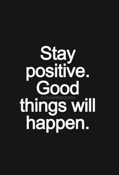 stay positive. good things will happen