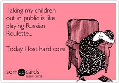 Taking my children out in public is like playing Russian Roulette... Today I lost hard core.