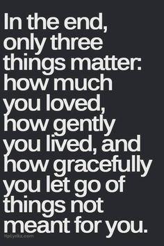 """""""No final, apenas três coisas importam: quanto você amou, se viveu com bondade e se abriu mão graciosamente de coisas que não eram para ser suas."""""""
