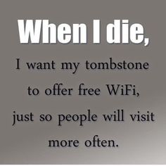 When i die, I want my tombstone to offer free WiFi, just so people will visit more often.