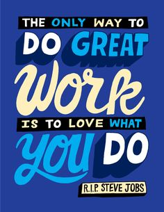 """""""Your work is going to fill a large part of your life, and the only way to be truly satisfied is to do what you believe is great work. And the only way to do great work is to love what you do. If you haven't found it yet, keep looking. Don't settle."""" -Steve Jobs, 2005 Stanford University Commencement"""