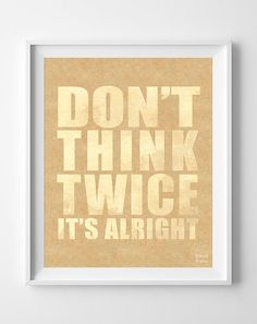 Don't Think Twice Print Inspirational Quote Poster by InkistPrints, $11.95 - Shipping Worldwide! [Click Photo for Details]