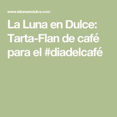 La Luna en Dulce: Tarta-Flan de café para el #diadelcafé