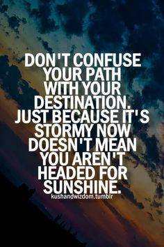 Don't confuse your path with your destination. Just because it's stormy now doesn't mean you aren't headed for sunshine. Via Daily Inspiration & Motivation #quotes #motivation #inspiration