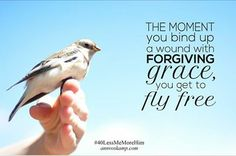 "The moment you bind up your wounds with forgiving grace -- you fly *free*! (From this post: ""When you're weary & The Whole Body aches"")"