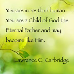 You are more than human. You are a child of God the Eternal Father and