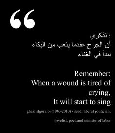 """""""When a wound is tired of crying, it will start to sing"""" -Ghazi AlGosaibi"""