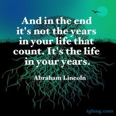 Abraham Lincoln Quote | And in the end it's not the years in our life that count, it's the life in your years.