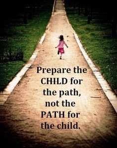 Prepare the child for the path not the path for the child. - can't get the real story on who to attribute this to, but great thing to remember!
