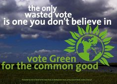 The Only Wasted Vote Is One That You Don T Believe In Green Party Green Party Politics Green