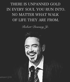There is unpanned gold in every soul you run into, no matter what walk of life they are from. -Robert Downey, Jr.