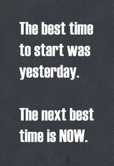 The best time to start was yesterday. The next best time is NOW.