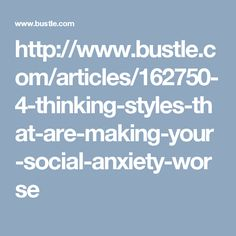http://www.bustle.com/articles/162750-4-thinking-styles-that-are-making-your-social-anxiety-worse