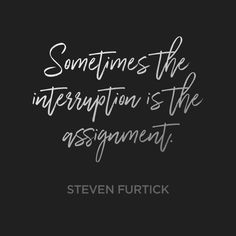 Sometimes the interruption is the assignment. – Steven Furtick