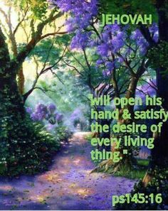 Jehovah will open his hand and satisfy the desire of every living thing. - Psalm 145:16.