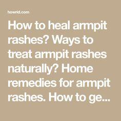 How to heal armpit rashes? Ways to treat armpit rashes naturally? Home remedies for armpit rashes. How to get rid of armpit rashes? How to cure armpit rash?