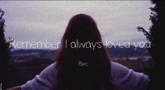 Remember I always loved you. Bye.  (Lana Del Rey)