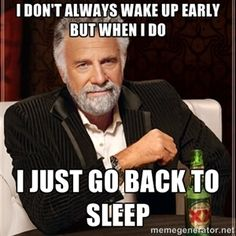 I don't always wake up early but when I do I just go back to sleep