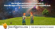 """Our brothers and sisters are there with us from the dawn of our personal stories to the inevitable dusk. Daily Quotes, Best Quotes, Brother Quotes, Jokes Quotes, Inevitable, Be Yourself Quotes, Dusk, Picture Quotes, Sisters"